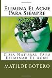 Elimina El Acne Para Siempre: Guia Natural Para Eliminar El Acne (Spanish Edition)