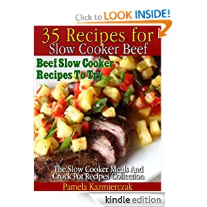 Free Kindle Book: 35 Recipes For Slow Cooker Beef - Beef Slow Cooker Recipes To Try (The Slow Cooker Meals And Crock Pot Recipes Collection), by Pamela Kazmierczak