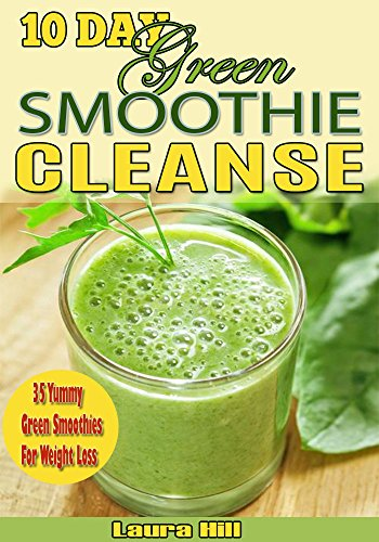 10-Day Green Smoothie Cleanse: 35 Yummy Green Smoothies Recipes to Help Lose 15lbs in 10 Days!( 10 day green smoothie cleanse, green smoothie cleanse, 10 day cleanse) by Laura Hill