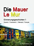 img - for Die Mauer - Le Mur. Erinnerungsgeschichten 1 (German Edition) book / textbook / text book