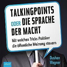 Talking Points oder die Sprache der Macht: Mit welchen Tricks Politiker die öffentliche Meinung steuern (       ungekürzt) von Dushan Wegner Gesprochen von: Stefan Lehnen