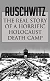 img - for Auschwitz: The Real Story of a Horrific Holocaust Death Camp (Auschwitz Escape, Survival in Auschwitz, Auschwitz inside the Nazi State, The Auschwitz Volunteer beyond Bravery, Death Camp) book / textbook / text book