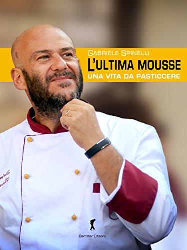 L'ultima Mousse: Una vita da pasticcere (Italian Edition) by Gabriele Spinelli
