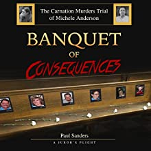 Banquet of Consequences: A Juror's Plight: The Carnation Murders Trial of Michele Anderson, Volume 1 Audiobook by Paul Sanders Narrated by John Torrente
