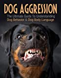 Dog Aggression - The Ultimate Guide To Understanding Dog Behavior & Dog Body Language (Understanding Dogs, Understanding Dog Body Language)