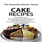 Cake Recipes: Easy, Delicious, Mouthwatering Cake Recipes That Will Impress Your Friends/Family and Have Them Saying MMMM: The Essential Kitchen Series, Book 74 | Heather Hope