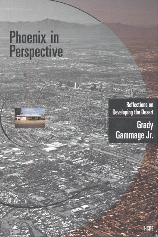 Phoenix in Perspective: Reflections on Developing the Desert Grady, Jr. Gammage and Grady Gammage Jr.
