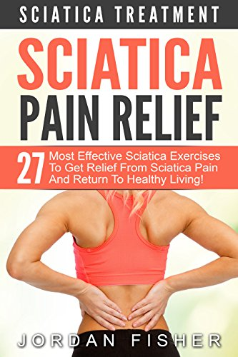 Sciatica Pain Relief: Sciatica Treatment – 27 Most Effective Sciatica Exercises To Get Relief From Sciatica Pain And Return To Healthy Living! (Back Pain, Physical Therapy, Home Treatment)
