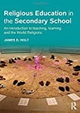 James D. Holt Religious Education in the Secondary School: An introduction to teaching, learning and the World Religions