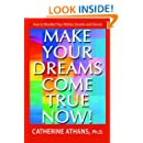 Make Your Dreams Come True Now!: How To Manifest Your Wishes, Dreams and Desires