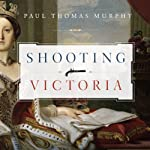 Shooting Victoria: Madness, Mayhem, and the Rebirth of the British Monarchy | Paul Thomas Murphy