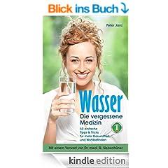 Wasser - die vergessene Medizin Bd. 1: 50 einfache Tipps & Tricks f�r mehr Gesundheit und Wohlbefinden (destilliertes Wasser, was wusste Kneipp �ber die Trinkwasserverordnung)