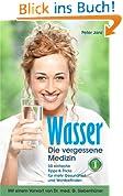Wasser - die vergessene Medizin Bd. 1: 50 einfache Tipps & Tricks für mehr Gesundheit und Wohlbefinden (gesundes Wasser, Wasser trinken, was wusste Kneipp über die Trinkwasserverordnung)