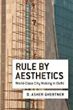 "D. Asher Ghertner, ""Rule by Aesthetics: World-Class City Making in Delhi"" (Oxford UP, 2015)"