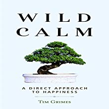 Wild Calm: A Direct Approach to Happiness Audiobook by Tim Grimes Narrated by Mark Manning