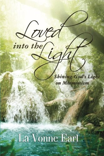 Loved into the Light: Shining God's Light on Mormonism: La Vonne Earl: 9780985538217: Amazon.com: Books