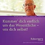 Kümmer' dich endlich um das Wesentliche - um dich selbst   Robert Betz