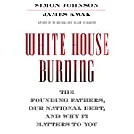 White House Burning: The Founding Fathers, Our National Debt, and Why It Matters to You | James Kwak,Simon Johnson