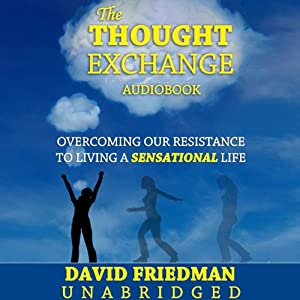 The Thought Exchange:: Overcoming Our Resistance to Living a Sensational Life | [David Friedman]