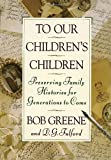 To Our Children's Children: Preserving Family Histories for Generations to Come (0385467974) by Bob Greene
