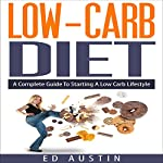 Low-Carb Diet: A Complete Guide to Starting a Low Carb Lifestyle with Recipes & Meal Planning: Eating and Living Better, Book 1 | Ed Austin