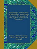 Psychologic foundations of education, an attempt to show the genesis of the higher faculties of the mind