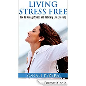 Living Stress Free: How to Manage Stress and Radically live Life Fully (Stress Management, Stress Free) (English Edition)