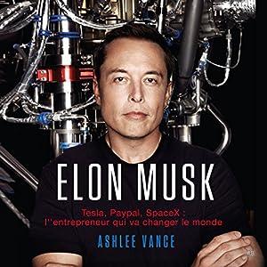 Elon Musk: Tesla, PayPal, SpaceX: L'Entrepreneur Qui Va Changer le Monde [French Edition] | Livre audio Auteur(s) : Ashlee Vance Narrateur(s) : Jerome Carrete