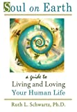 By Ruth L. Schwartz Ph.D. Soul on Earth: A Guide to Living & Loving Your Human Life [Paperback]