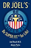 Dr Joel's SUPER FIT: Be SUPER FIT For Life!