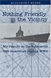 Nothing Friendly in the Vicinity: My Patrols on the Submarine USS Guardfish during WWII (Bluejacket Books)