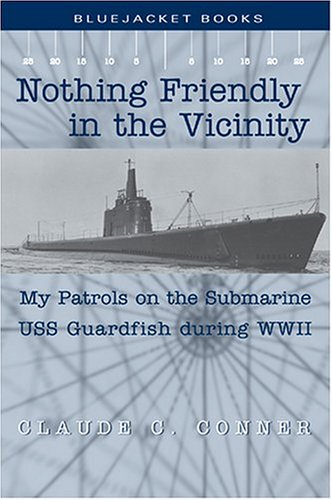 Nothing Friendly in the Vicinity: My Patrols on the Submarine USS Guardfish during WWII (Bluejacket Books): Claude C. Conner: 9781591141303: Amazon.com: Books