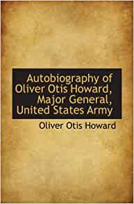 the life and times of oliver otis howard The war department, under the direction of general oliver otis howard   second freedmen's bureau act, which extended the temporary agency's life for  two.