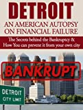 Detroit: An American Autopsy of Financial Failure: The Secrets behind the Detroit Bankruptcy & How You can prevent it from happening to your city