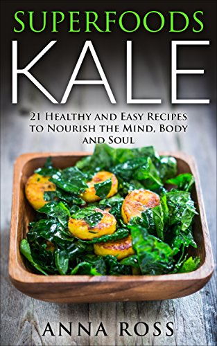Salad as a Meal: Superfoods Kale: 21 Healthy and Easy Recipes to Nourish the Mind, Body and Soul. (Antioxidants, Organic, Kale, health, soul, Whole foods , Nutrition, Vitamins, Common ingredients) by Anna Ross