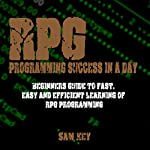 RPG Programming Success in a Day: Beginners Guide to Fast, Easy and Efficient Learning of RPG Programming | Sam Key