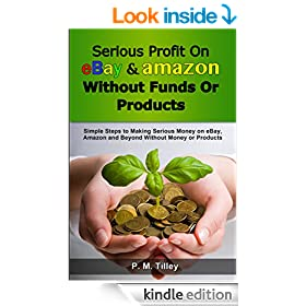 Serious Profit On eBay Amazon Without Funds Or Products: Simple Steps to Making Serious Money on eBay, Amazon and Beyond Without Money or Products (Free ... Coupon Included) (Make Easy Money Online)