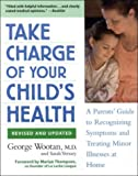 Take Charge of Your Childs Health: A Parents Guide to Recognizing Symptoms and Treating Minor Illnesses at Home
