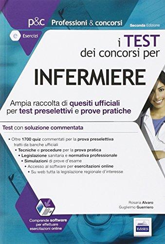 I test dei concorsi per infermiere. Guida completa alla preparazione di test preselettivi e prove pratiche... Con software di simulazione