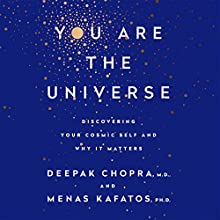You Are the Universe: Discovering Your Cosmic Self and Why It Matters Audiobook by Deepak Chopra, Menas C. Kafatos, PhD Narrated by Kaleo Griffith
