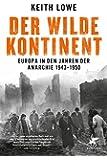 Der wilde Kontinent: Europa in den Jahren der Anarchie 1943 - 1950