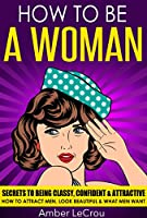 HOW TO BE A WOMAN: Secrets To Being Classy, Confident & Attractive - How To Attract Men, Look Beautiful & What Men Want (How To Be A Woman, Dating Advice ... Get A Boyfriend, Beauty) (English Edition)