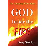 GOD INSIDE THE FIRE: An Amazing True Story ~ Greg Stelley