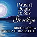 I Wasn't Ready to Say Goodbye: Surviving, Coping, and Healing After the Sudden Death of a Loved One (       UNABRIDGED) by Brook Noel, Pamela D. Blair, Ph.D. Narrated by Ellen Archer