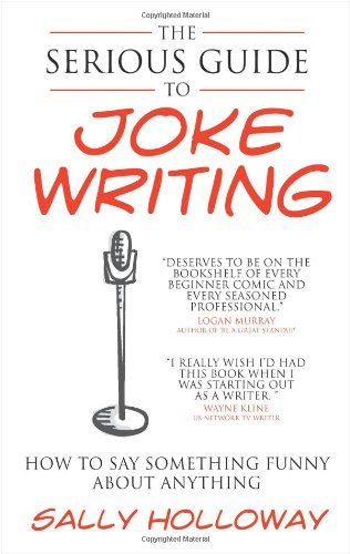 The Serious Guide to Joke Writing: How To Say Something Funny About Anything