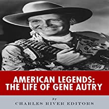 American Legends: The Life of Gene Autry (       UNABRIDGED) by Charles River Editors Narrated by Kelly Rhodes