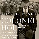 Colonel House: A Biography of Woodrow Wilson's Silent Partner (       UNABRIDGED) by Charles E. Neu Narrated by Michael Quinlan