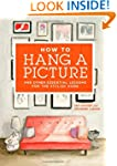 How to Hang a Picture: And Other Esse...
