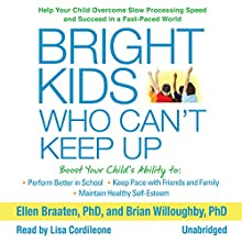 Bright Kids Who Can't Keep Up: Help Your Child Overcome Slow Processing Speed and Succeed in a Fast-Paced World (       UNABRIDGED) by Ellen Braaten PhD, Brian Willoughby PhD Narrated by Lisa Cordileone