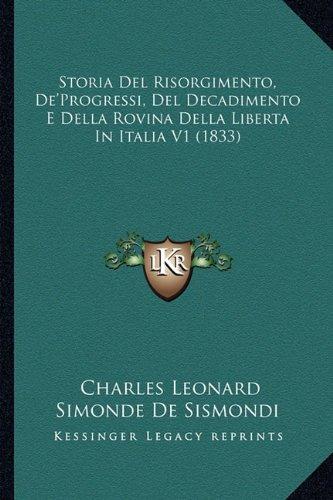 Storia del Risorgimento, de'Progressi, del Decadimento E Della Rovina Della Liberta in Italia V1 (1833)